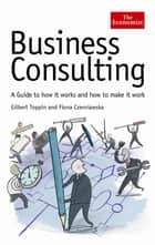 The Economist: Business Consulting - A Guide to How it Works and How to Make it Work ebook by Fiona Czerniawska, Gilbert Toppin