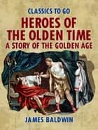 Heroes Of The Olden Time: A Story Of The Golden Age ebook by James Baldwin