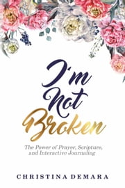 I'm Not Broken - The Power of Prayer, Scripture, and Interactive Journaling ebook by Christina DeMara