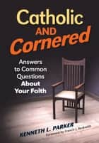 Catholic and Cornered: Answers to Common Questions About Your Faith ebook by Kenneth L. Parker