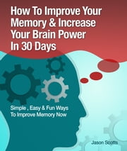 Memory Improvement: Techniques, Tricks & Exercises How To Train and Develop Your Brain In 30 Days ebook by Jason Scotts