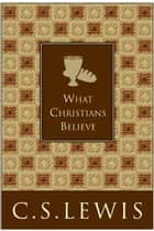 What Christians Believe ebook by C. S. Lewis