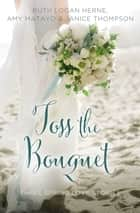 Toss the Bouquet - Three Spring Love Stories ebook by Ruth Logan Herne, Amy Matayo, Janice Thompson