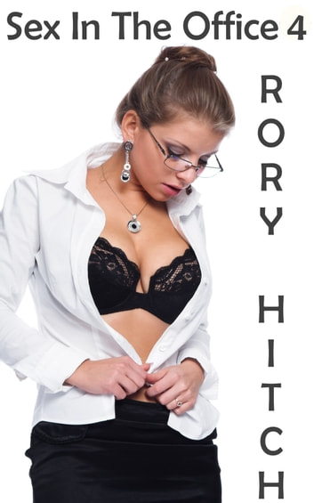 Sex In The Office 4: How It All Began ebook by Rory Hitch
