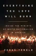 Everything You Love Will Burn - Inside the Rebirth of White Nationalism in America ebook by Vegas Tenold