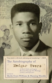 The Autobiography of Medgar Evers - A Hero's Life and Legacy Revealed Through His Writings, Letters, and Speeches ebook by Myrlie Evers-Williams,Manning Marable