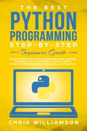 The Best Python Programming Step-By-Step Beginners Guide Easily Master Software engineering with Machine Learning, Data Structures, Syntax, Django Object-Oriented Programming, and AI application ebook by Chris Williamson