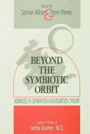Beyond the Symbiotic Orbit - Advances in Separation-Individuation Theory: Essays in Honor of Selma Kramer, MD ebook by Salman Akhtar,Henri Parens