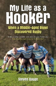 My Life as a Hooker: When a Middle-Aged Bloke Discovered Rugby ebook by Steven Gauge