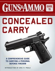 Guns & Ammo Guide to Concealed Carry - A Comprehensive Guide to Carrying a Personal Defense Firearm ebook by Editors of Guns & Ammo, Eric R Poole