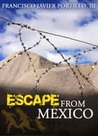 Escape From Mexico ebook by Francisco J. Portillo, III