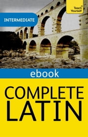 Complete Latin Beginner to Intermediate Course - Learn to read, write, speak and understand Latin with Teach Yourself ebook by Gavin Betts