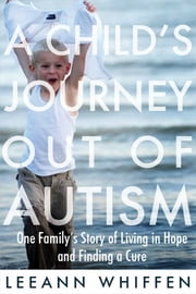 Child's Journey Out of Autism - One Family's Story of Living in Hope and Finding a Cure ebook by Leeann Whiffen
