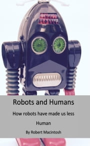 Robots And Humans: How Robots Have Made us less human. ebook by Robert Macintosh