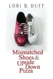 Mismatched Shoes and Upside Down Pizza ebook by Lori B. Duff
