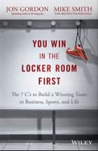You Win in the Locker Room First - The 7 C's to Build a Winning Team in Business, Sports, and Life ebook by Jon Gordon, Mike Smith