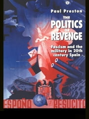 The Politics of Revenge - Fascism and the Military in 20th-century Spain ebook by Paul Preston