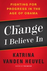 The Change I Believe In - Fighting for Progress in the Age of Obama ebook by Katrina vanden Heuvel