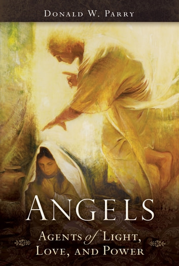 Angels - Agents of Light, Love, and Power ebook by Donald W. Parry