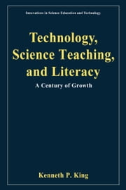 Technology, Science Teaching, and Literacy - A Century of Growth ebook by Kenneth P. King