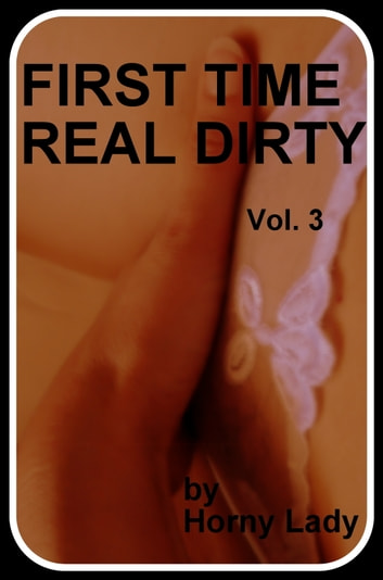First Time Real Dirty: Vol.3 ebook by Horny Lady