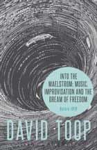 Into the Maelstrom: Music, Improvisation and the Dream of Freedom ebook by David Toop