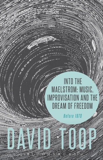 Into the Maelstrom: Music, Improvisation and the Dream of Freedom - Before 1970 ebook by David Toop