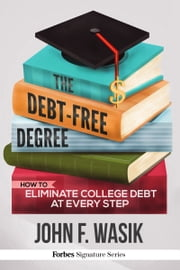 The Debt-Free Degree - How To Eliminate College Debt At Every Step ebook by John F. Wasik