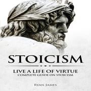 Stoicism - Live a Life of Virtue - Complete Guide on Stoicism audiobook by Ryan James