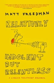 Relatively Indolent but Relentless - A Cancer Treatment Journal ebook by Matt Freedman