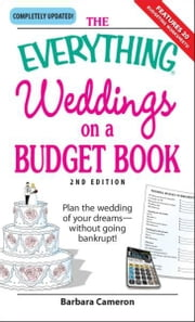 Everything Weddings on a Budget Book: Plan the wedding of your dreams--without going bankrupt! ebook by Barbara Cameron