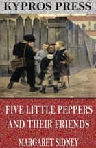 Five Little Peppers and Their Friends ebook by Margaret Sidney