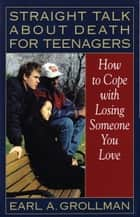 Straight Talk about Death for Teenagers ebook by Earl A. Grollman