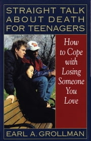 Straight Talk about Death for Teenagers - How to Cope with Losing Someone You Love ebook by Earl A. Grollman