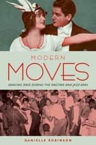 Modern Moves - Dancing Race during the Ragtime and Jazz Eras ebook by Danielle Robinson