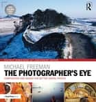 The Photographer's Eye Digitally Remastered 10th Anniversary Edition - Composition and Design for Better Digital Photos ebook by Michael Freeman