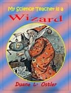My Science Teacher is a Wizard ebook by Duane L. Ostler