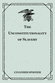 The Unconstitutionality of Slavery ebook by Lysander Spooner