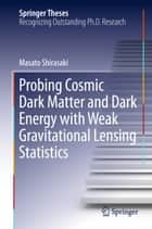 Probing Cosmic Dark Matter and Dark Energy with Weak Gravitational Lensing Statistics ebook by Masato Shirasaki