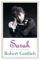 Sarah: The Life of Sarah Bernhardt ebook by Robert Gottlieb