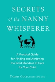 Secrets of the Nanny Whisperer - A Practical Guide for Finding and Achieving the Gold Standard of Care for Your Child ebook by Tammy Gold