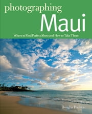 Photographing Maui: Where to Find Perfect Shots and How to Take Them (The Photographer's Guide) ebook by Douglas Peebles