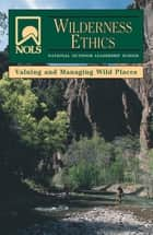 NOLS Wilderness Ethics - Valuing and Managing Wild Places ebook by Glenn Dr Goodrich, Jennifer Lamb, Susan Chadwick Brame,...