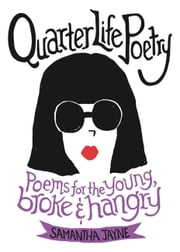 Quarter Life Poetry - Poems for the Young, Broke and Hangry ebook by Samantha Jayne