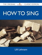 How to Sing - The Original Classic Edition ebook by Lehmann Lilli