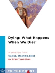 Dying: What Happens When We Die? - A Selection from Waking, Dreaming, Being: Self and Consciousness in Neuroscience, Meditation, and Philosophy ebook by Evan Thompson