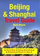 Beijing & Shanghai Travel Guide - Attractions, Eating, Drinking, Shopping & Places To Stay eBook by Mark Mason