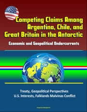 Competing Claims Among Argentina, Chile, and Great Britain in the Antarctic: Economic and Geopolitical Undercurrents - Treaty, Geopolitical Perspectives, U.S. Interests, Falklands Malvinas Conflict ebook by Progressive Management