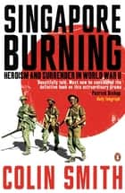 Singapore Burning - Heroism and Surrender in World War II ebook by Colin Smith