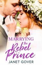 Marrying the Rebel Prince: Your invitation to the most uplifting romantic royal wedding of 2018! ebook by Janet Gover